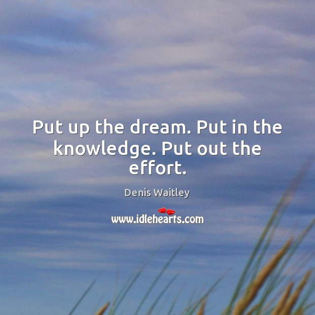 Put up the dream. Put in the knowledge. Put out the effort. Denis Waitley Picture Quote
