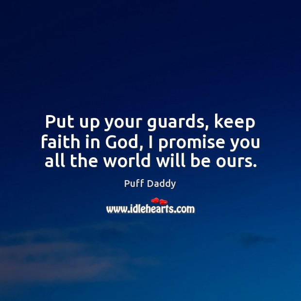Put up your guards, keep faith in God, I promise you all the world will be ours. Image