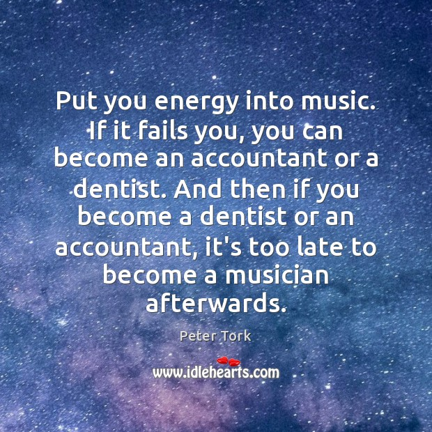 Put you energy into music. If it fails you, you can become Image