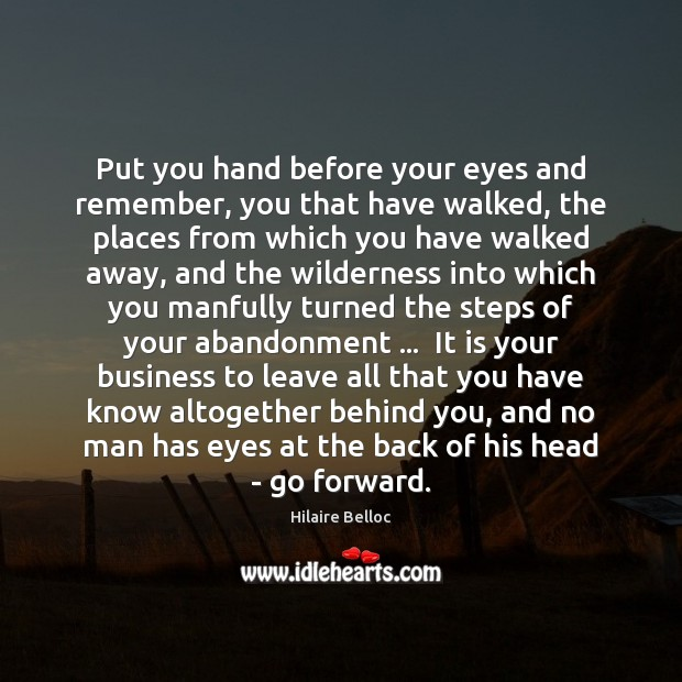 Put you hand before your eyes and remember, you that have walked, Hilaire Belloc Picture Quote