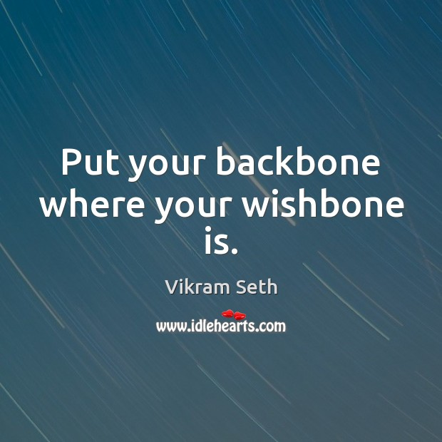 Put your backbone where your wishbone is. Image