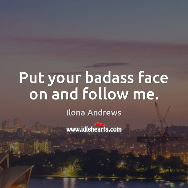Image, Put your badass face on and follow me.