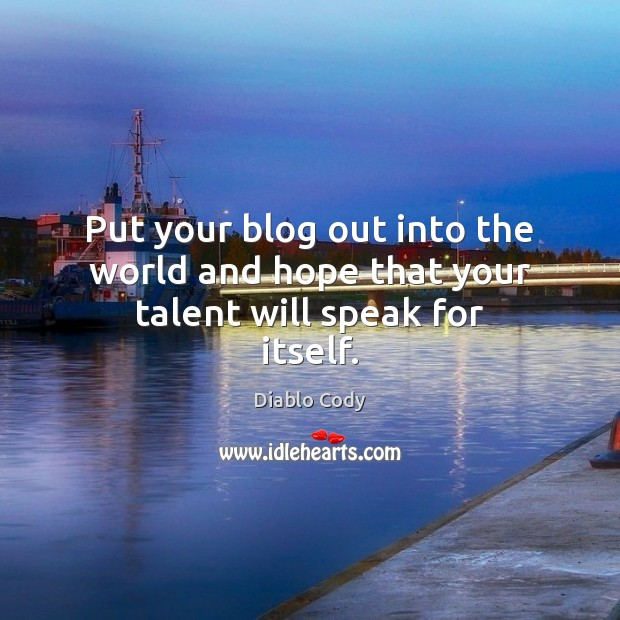 Put your blog out into the world and hope that your talent will speak for itself. Image