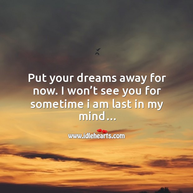 Put your dreams away for now. I won't see you for sometime I am last in my mind… Image