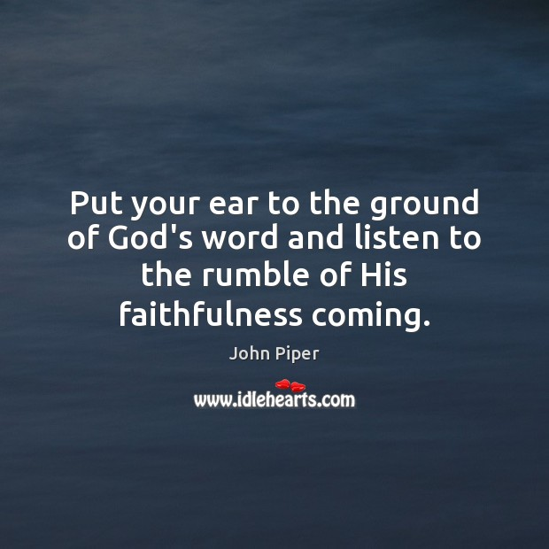 Put your ear to the ground of God's word and listen to John Piper Picture Quote