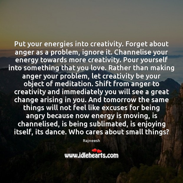 Put your energies into creativity. Forget about anger as a problem, ignore Image