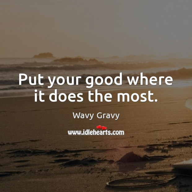 Put your good where it does the most. Wavy Gravy Picture Quote
