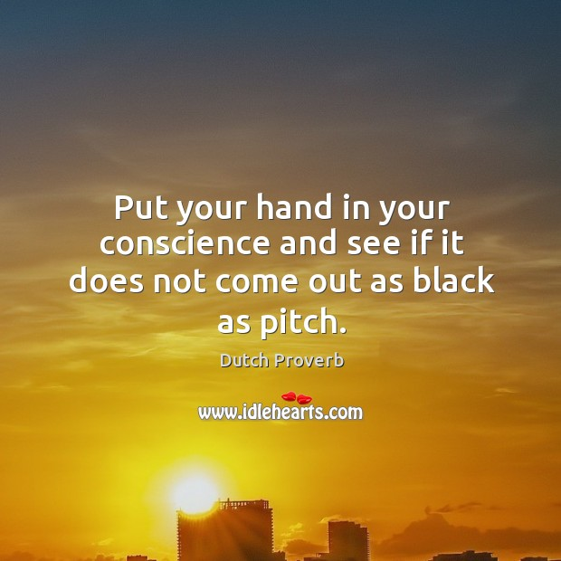 Put your hand in your conscience and see if it does not come out as black as pitch. Dutch Proverbs Image