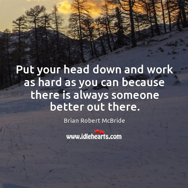 Image, Put your head down and work as hard as you can because there is always someone better out there.