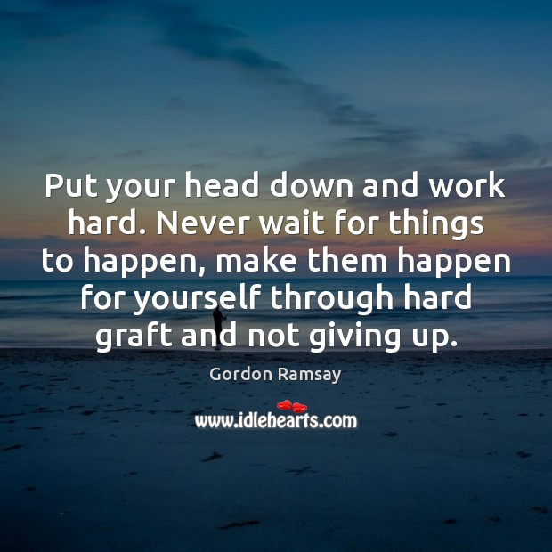 Put your head down and work hard. Never wait for things to Image