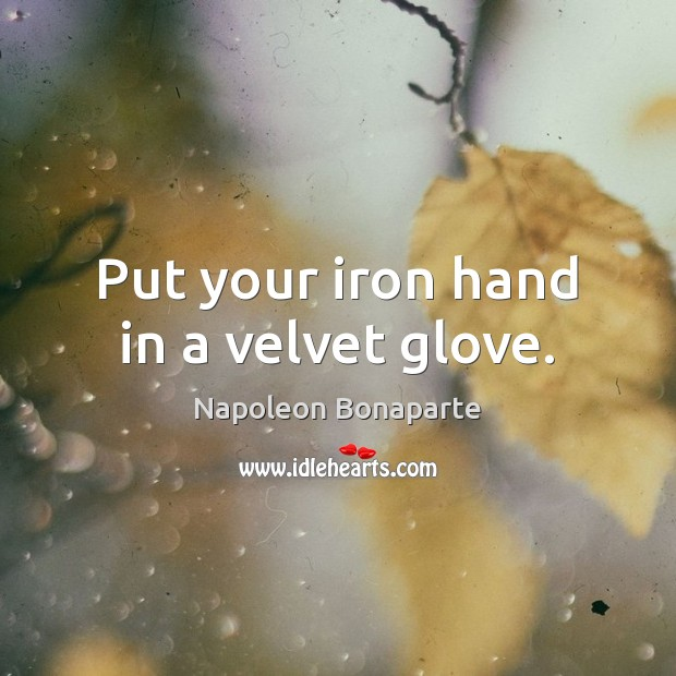 Put your iron hand in a velvet glove. Image
