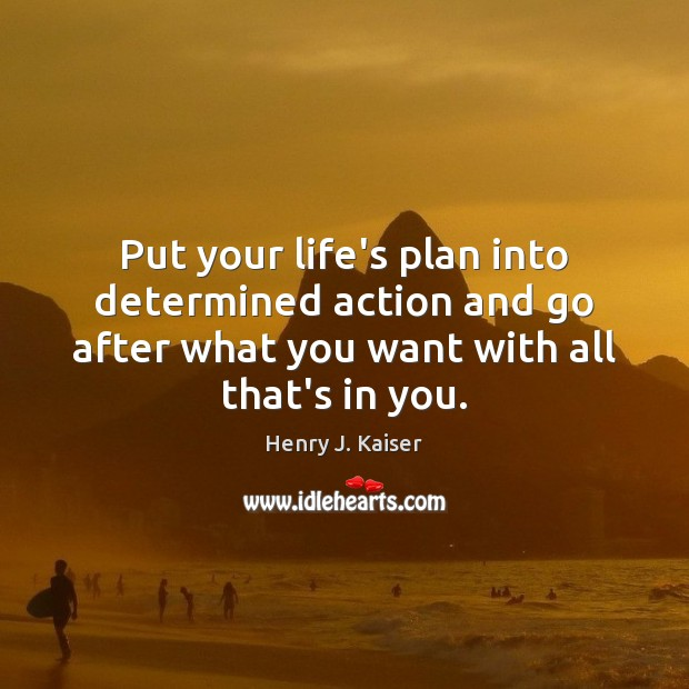 Put your life's plan into determined action and go after what you Image