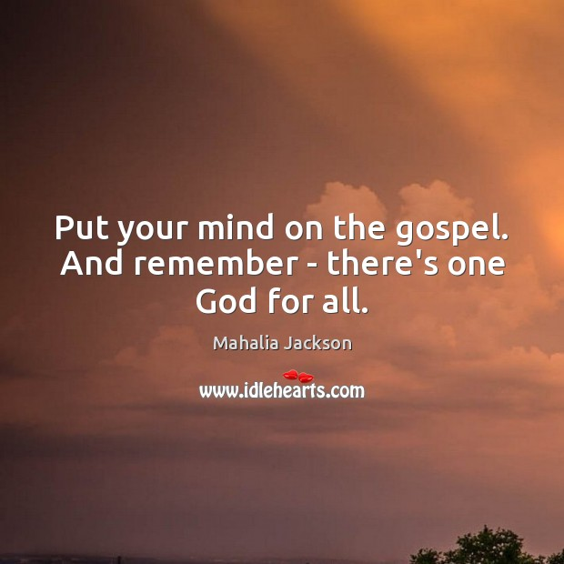 Put your mind on the gospel. And remember – there's one God for all. Mahalia Jackson Picture Quote
