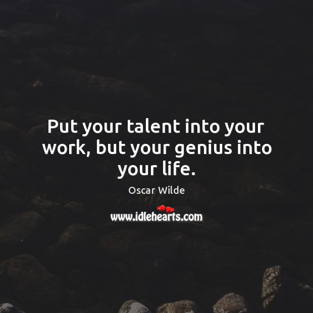 Image, Put your talent into your work, but your genius into your life.