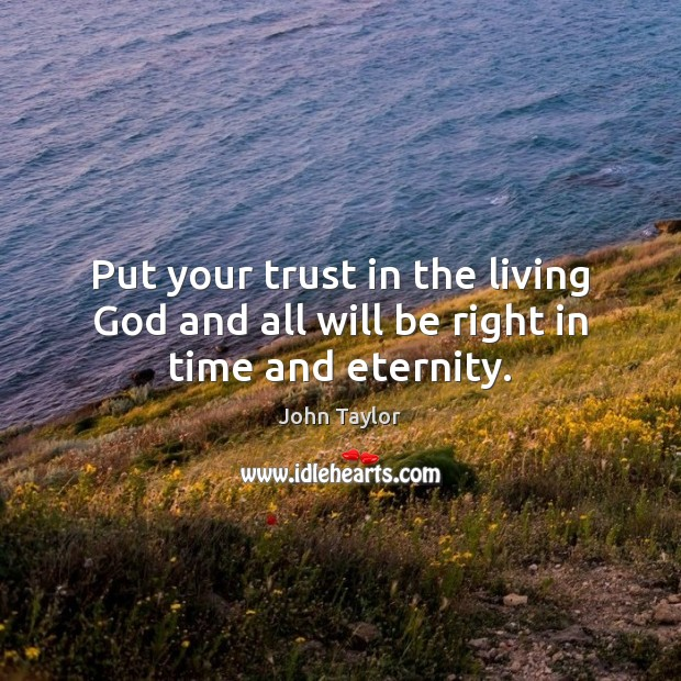 Image, Put your trust in the living God and all will be right in time and eternity.