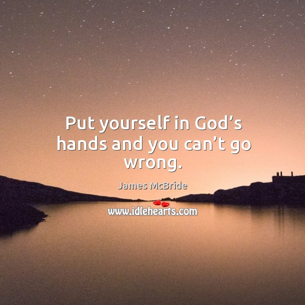 Put yourself in God's hands and you can't go wrong. Image
