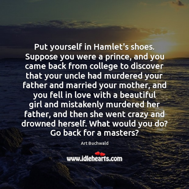 Image, Put yourself in Hamlet's shoes. Suppose you were a prince, and you