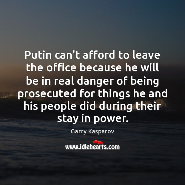 Putin can't afford to leave the office because he will be in Garry Kasparov Picture Quote