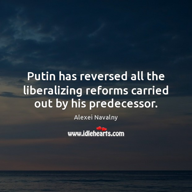 Image, Putin has reversed all the liberalizing reforms carried out by his predecessor.