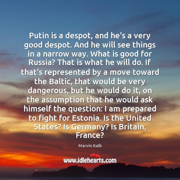 Image, Putin is a despot, and he's a very good despot. And he