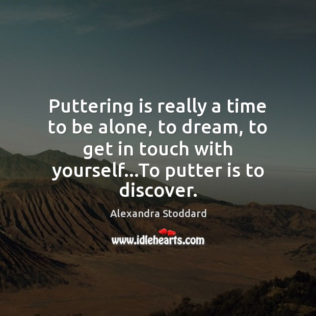 Puttering is really a time to be alone, to dream, to get Dream Quotes Image