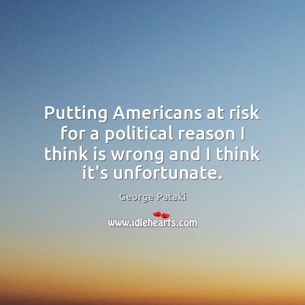 Putting Americans at risk for a political reason I think is wrong George Pataki Picture Quote