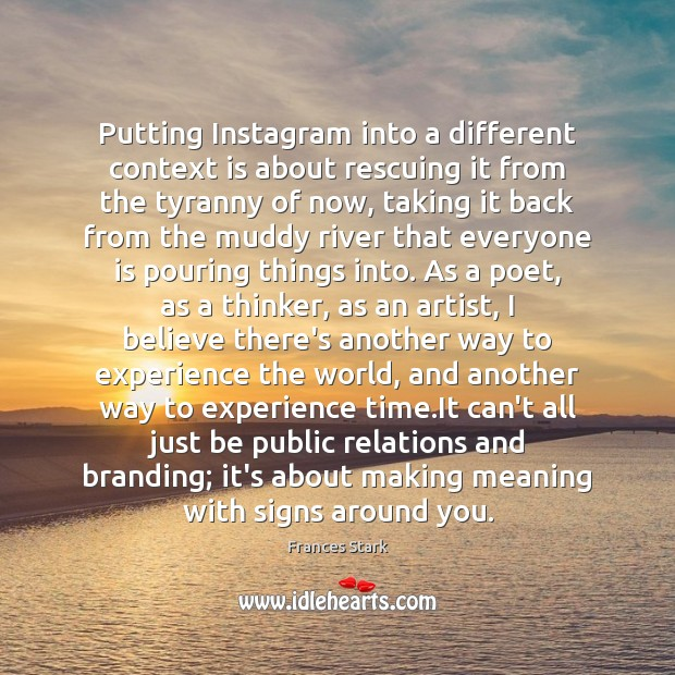 Putting Instagram into a different context is about rescuing it from the Frances Stark Picture Quote