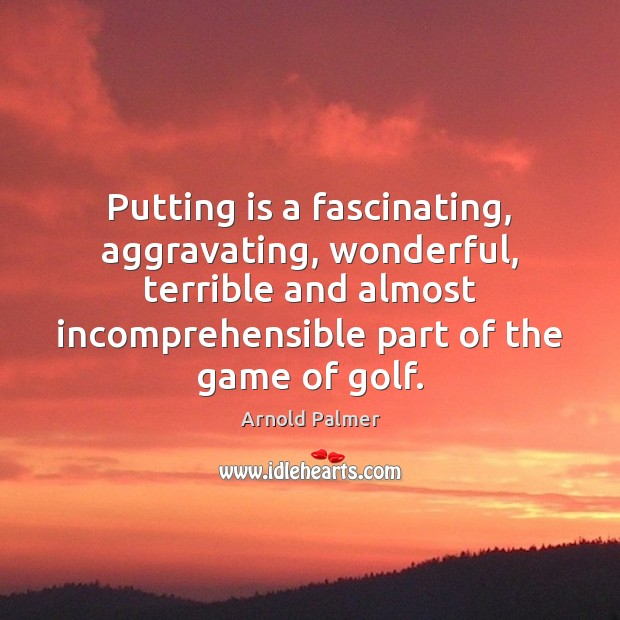 Image, Putting is a fascinating, aggravating, wonderful, terrible and almost incomprehensible part of
