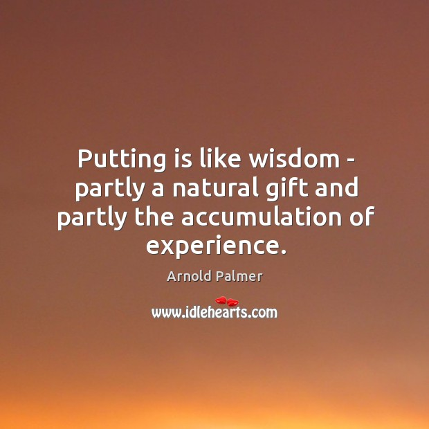 Putting is like wisdom – partly a natural gift and partly the accumulation of experience. Image