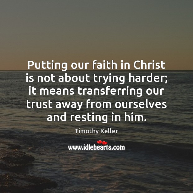 Putting our faith in Christ is not about trying harder; it means Timothy Keller Picture Quote