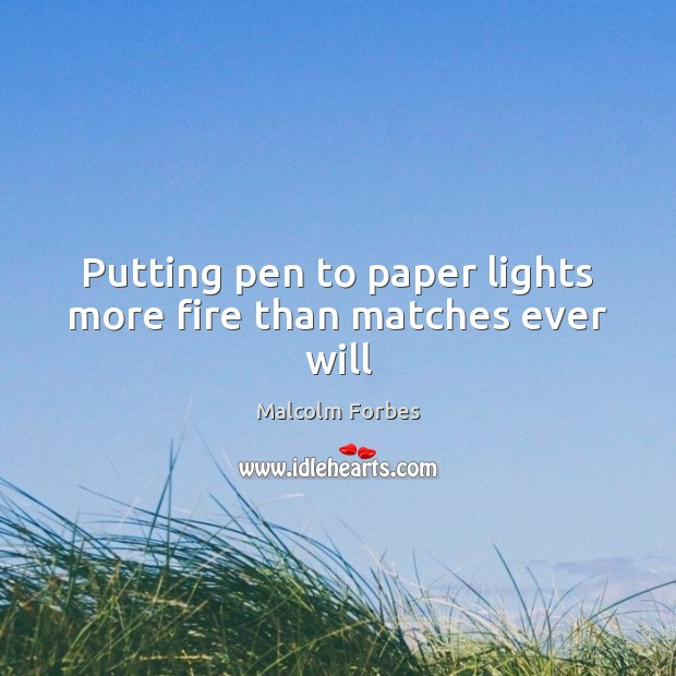 Putting pen to paper lights more fire than matches ever will Malcolm Forbes Picture Quote
