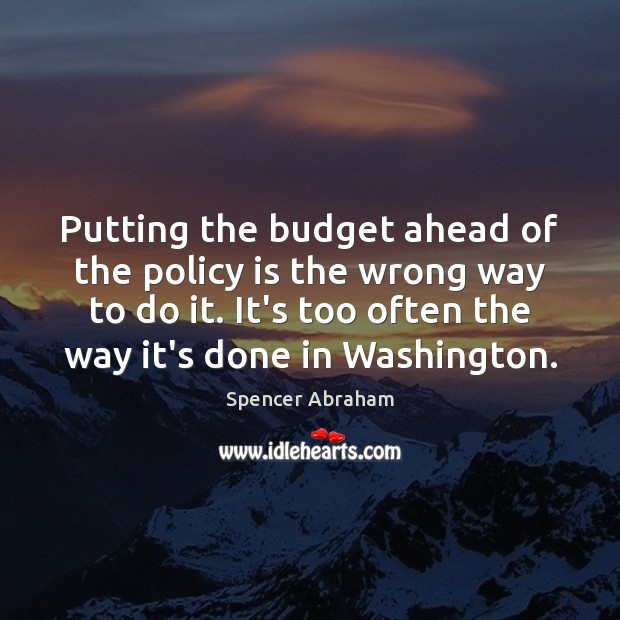 Putting the budget ahead of the policy is the wrong way to Spencer Abraham Picture Quote