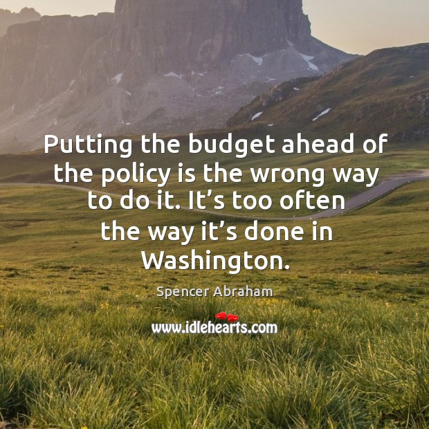 Putting the budget ahead of the policy is the wrong way to do it. It's too often the way it's done in washington. Spencer Abraham Picture Quote