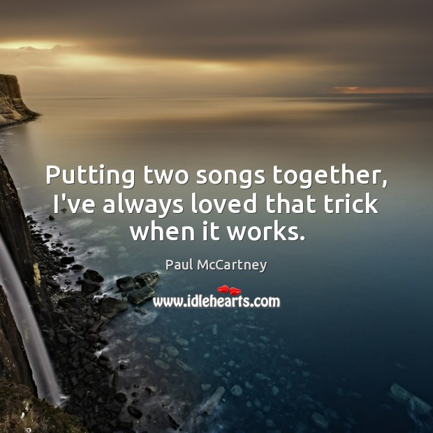 Putting two songs together, I've always loved that trick when it works. Paul McCartney Picture Quote