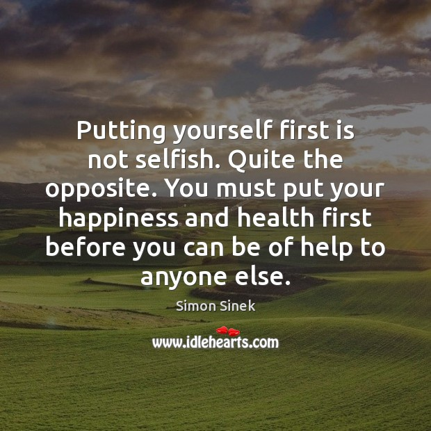 Putting yourself first is not selfish. Quite the opposite. You must put Simon Sinek Picture Quote