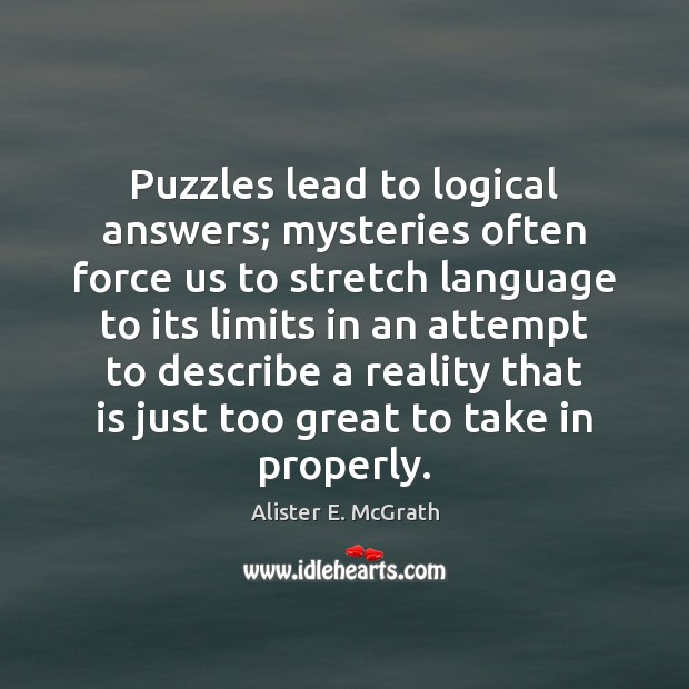 Puzzles lead to logical answers; mysteries often force us to stretch language Alister E. McGrath Picture Quote
