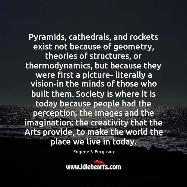 Image, Pyramids, cathedrals, and rockets exist not because of geometry, theories of structures,