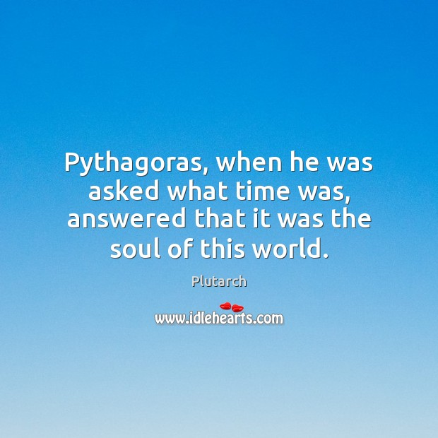 Pythagoras, when he was asked what time was, answered that it was the soul of this world. Plutarch Picture Quote