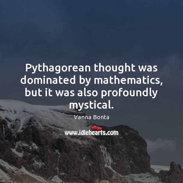 Vanna Bonta Picture Quote image saying: Pythagorean thought was dominated by mathematics, but it was also profoundly mystical.