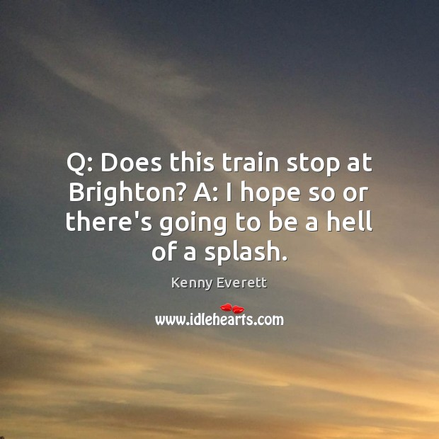 Q: Does this train stop at Brighton? A: I hope so or Image