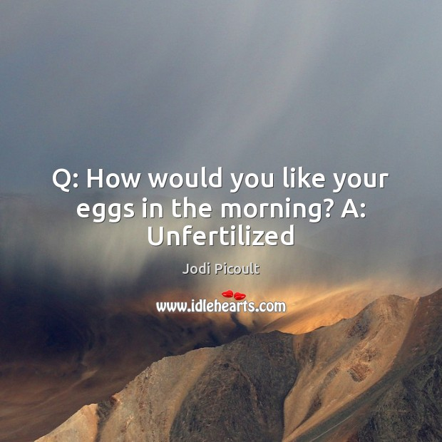 Q: How would you like your eggs in the morning? A: Unfertilized Image