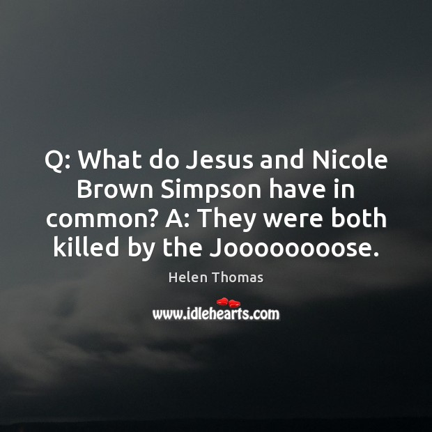 Q: What do Jesus and Nicole Brown Simpson have in common? A: Helen Thomas Picture Quote