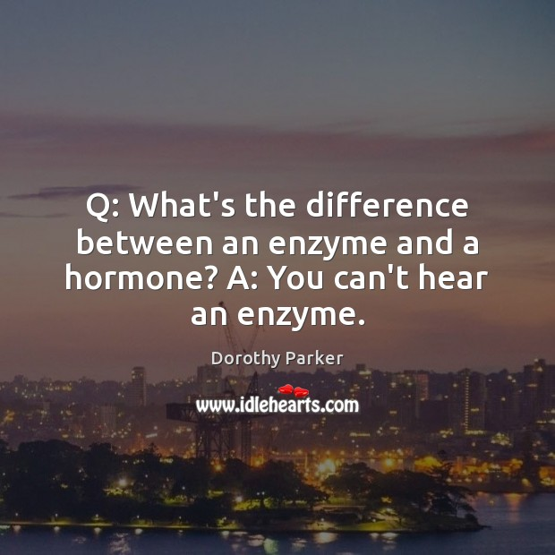 Q: What's the difference between an enzyme and a hormone? A: You can't hear an enzyme. Dorothy Parker Picture Quote