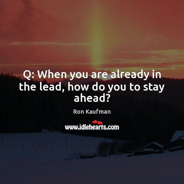 Q: When you are already in the lead, how do you to stay ahead? Ron Kaufman Picture Quote