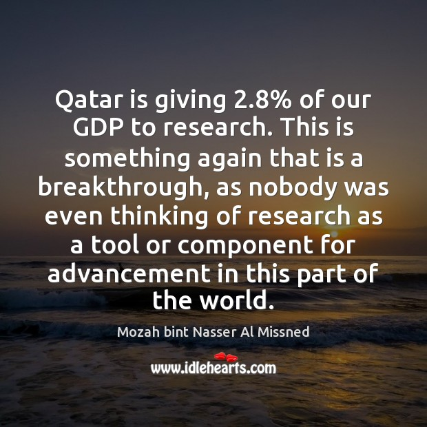 Image, Qatar is giving 2.8% of our GDP to research. This is something again