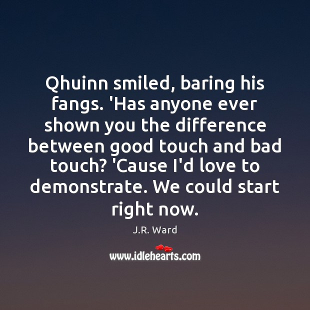 Qhuinn smiled, baring his fangs. 'Has anyone ever shown you the difference Image