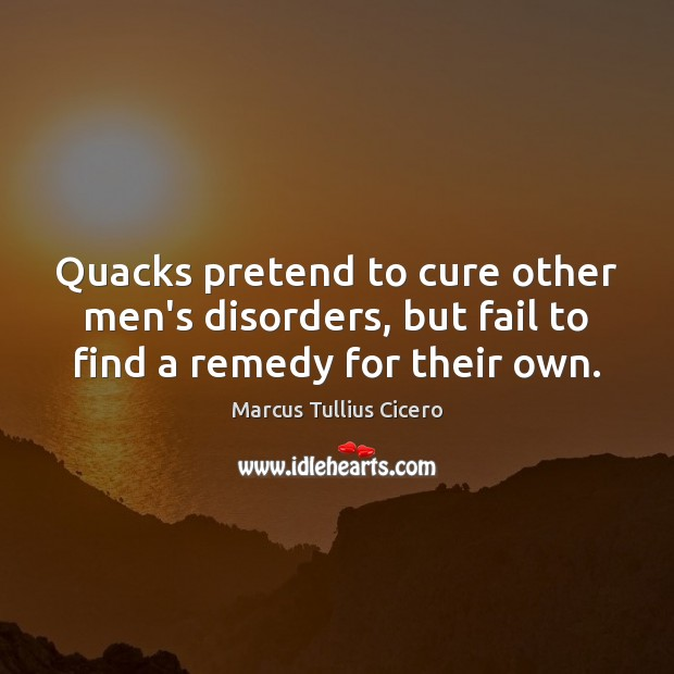 Quacks pretend to cure other men's disorders, but fail to find a remedy for their own. Image