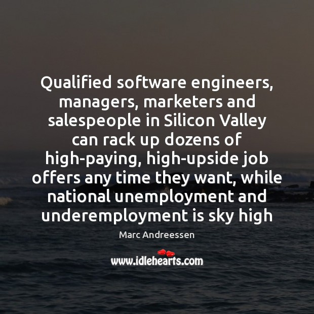 Qualified software engineers, managers, marketers and salespeople in Silicon Valley can rack Marc Andreessen Picture Quote