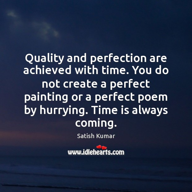 Quality and perfection are achieved with time. You do not create a Satish Kumar Picture Quote
