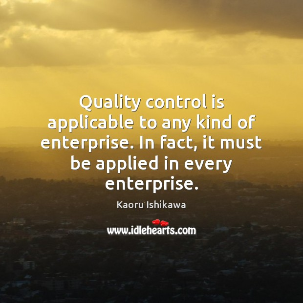 Quality control is applicable to any kind of enterprise. In fact, it Kaoru Ishikawa Picture Quote